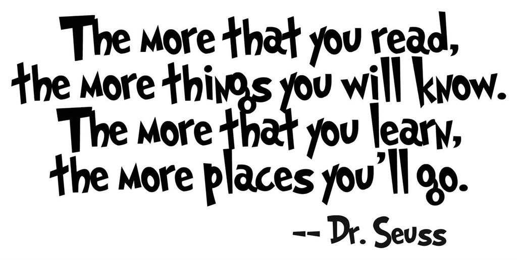 """The more that you read the more things you will know. The more that you learn, the more places you'll go."" -Dr. Seuss"