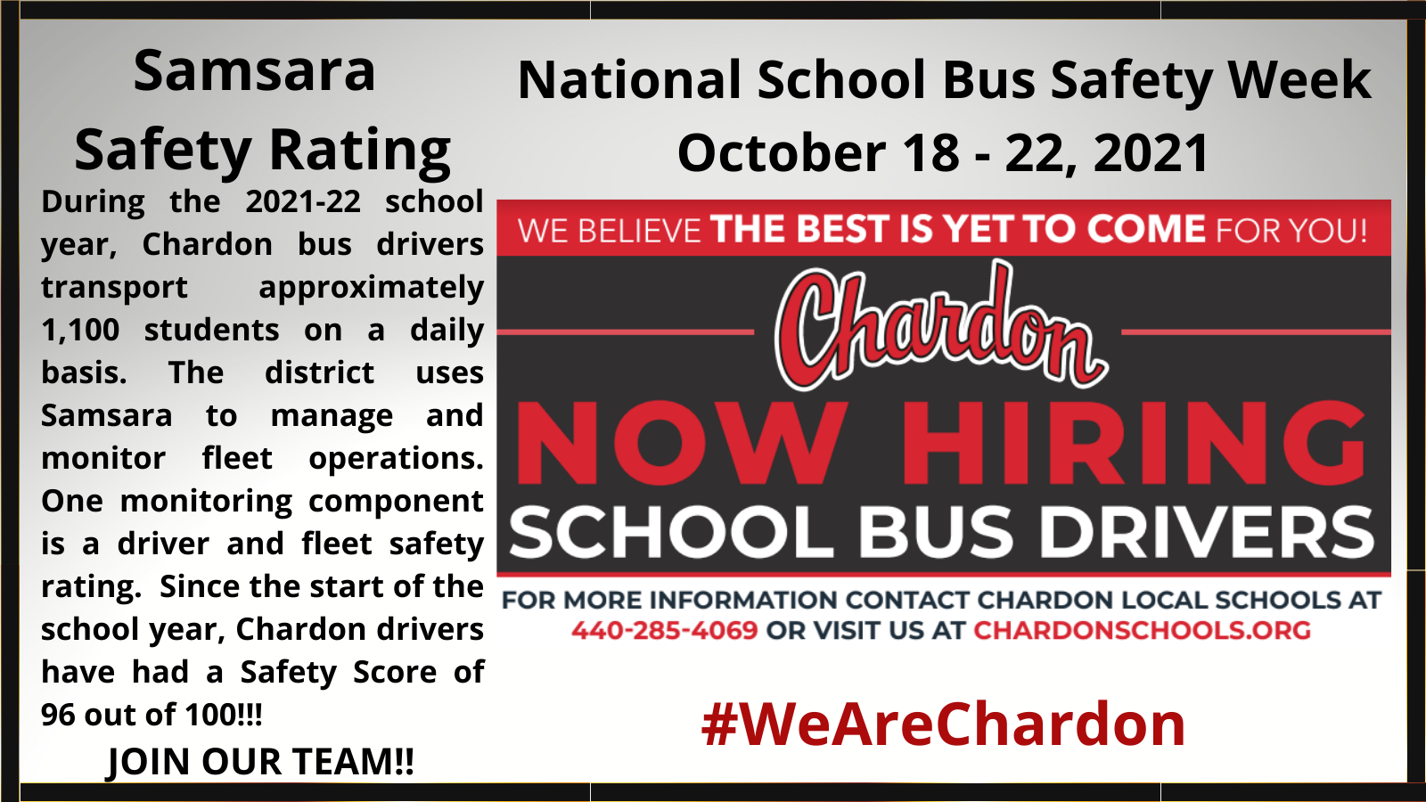 Samsara Safety Rating:  Chardon bus drivers transport approximately 1,100 students on a daily basis.  One monitoring component of the Samsara Safety Rating is a driver and fleet safety rating. Since the start of the school year, Chardon drivers have had a Safety Score of 96 out of 100!; Now Hiring School Bus Drivers - For More Information Contact Chardon Transportation at 440-285-4069 or visit the Employment page at chardonschools.org
