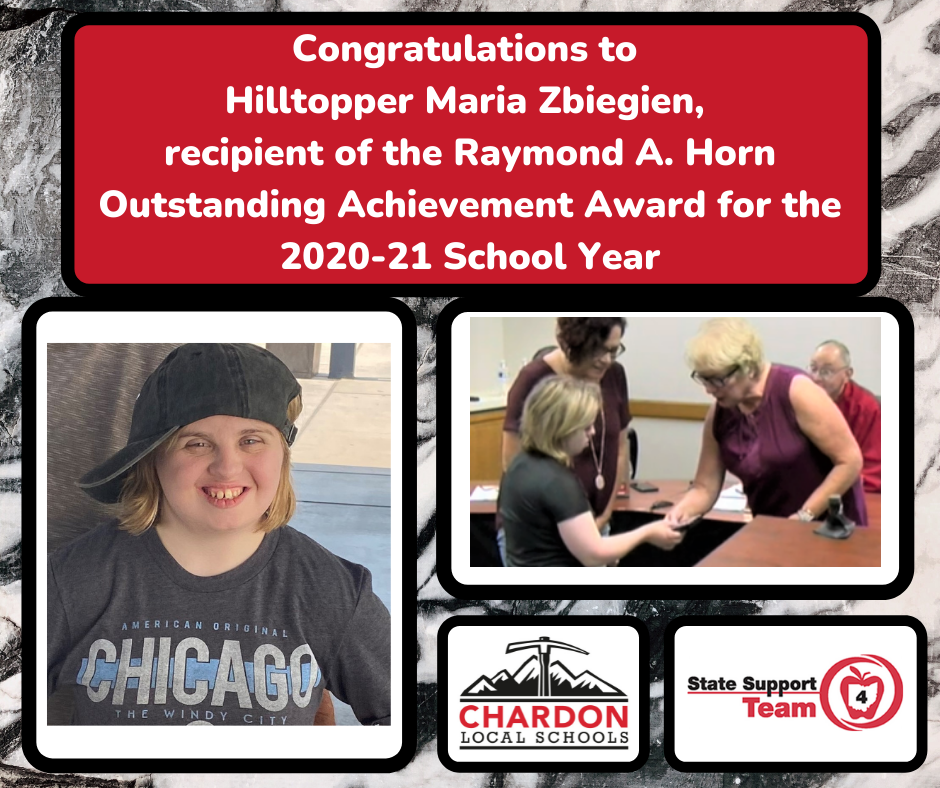 collage photo:  Congratulations to Hilltopper Maria Zbiegien, recipient of the Raymond A. Horn Outstanding Achievement Award for the 2020-21 School Year; featuring 2 photos:  one individual photo of Maria and another of Chardon BOE President Madelon Horvath shaking Maria's hand in recognition of the award; Maria's mom Aimee in attendance in the photo; Chardon Local Schools logo; State Support Team 4 logo
