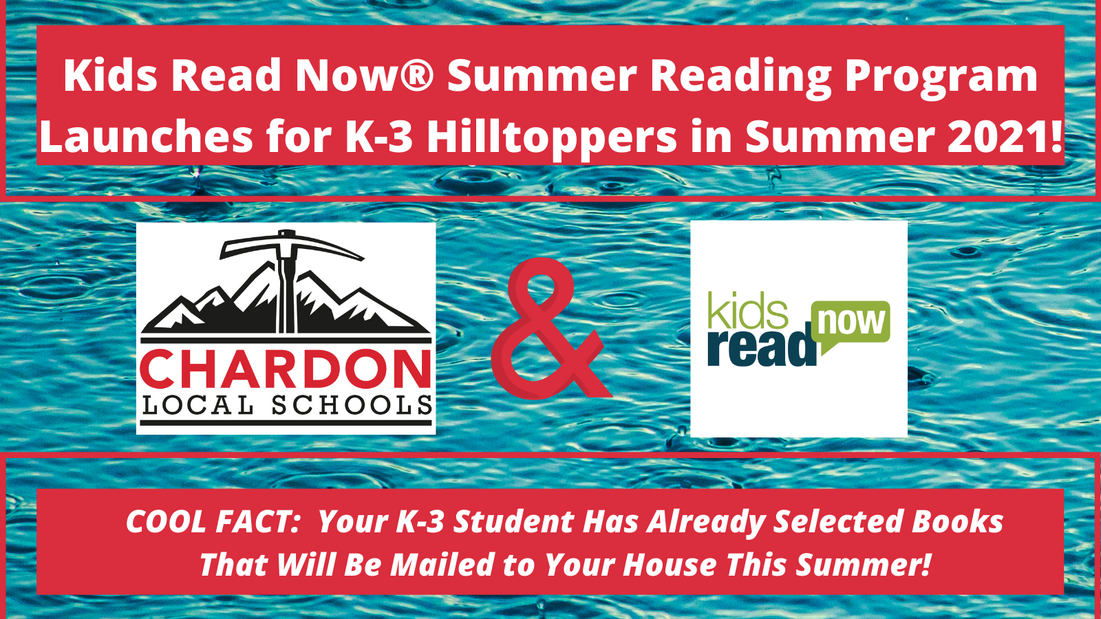Blue Water Background featuring Chardon Local Schools logo and Kids Read Now logo with verbiage:  Kids Read Now® Summer Reading Program Launches for K-3 Hilltoppers in Summer 2021!  Cool Fact:  Your K-3 Student Has Already Selected Books That Will Be Mailed to Your House This Summer!