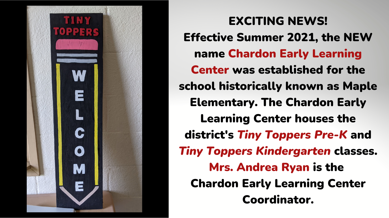 graphic featuring a wooden plaque with a pencil on it and verbiage:  Tiny Toppers Welcome; other half of graphic features verbiage:  EXCITING NEWS! Effective Summer 2021, the NEW name Chardon Early Learning Center was established for the school historically known as Maple Elementary. The Chardon Early Learning Center houses the district's Tiny Toppers Pre-K and Tiny Toppers Kindergarten classes. Mrs. Andrea Ryan is the  Chardon Early Learning Center Coordinator.