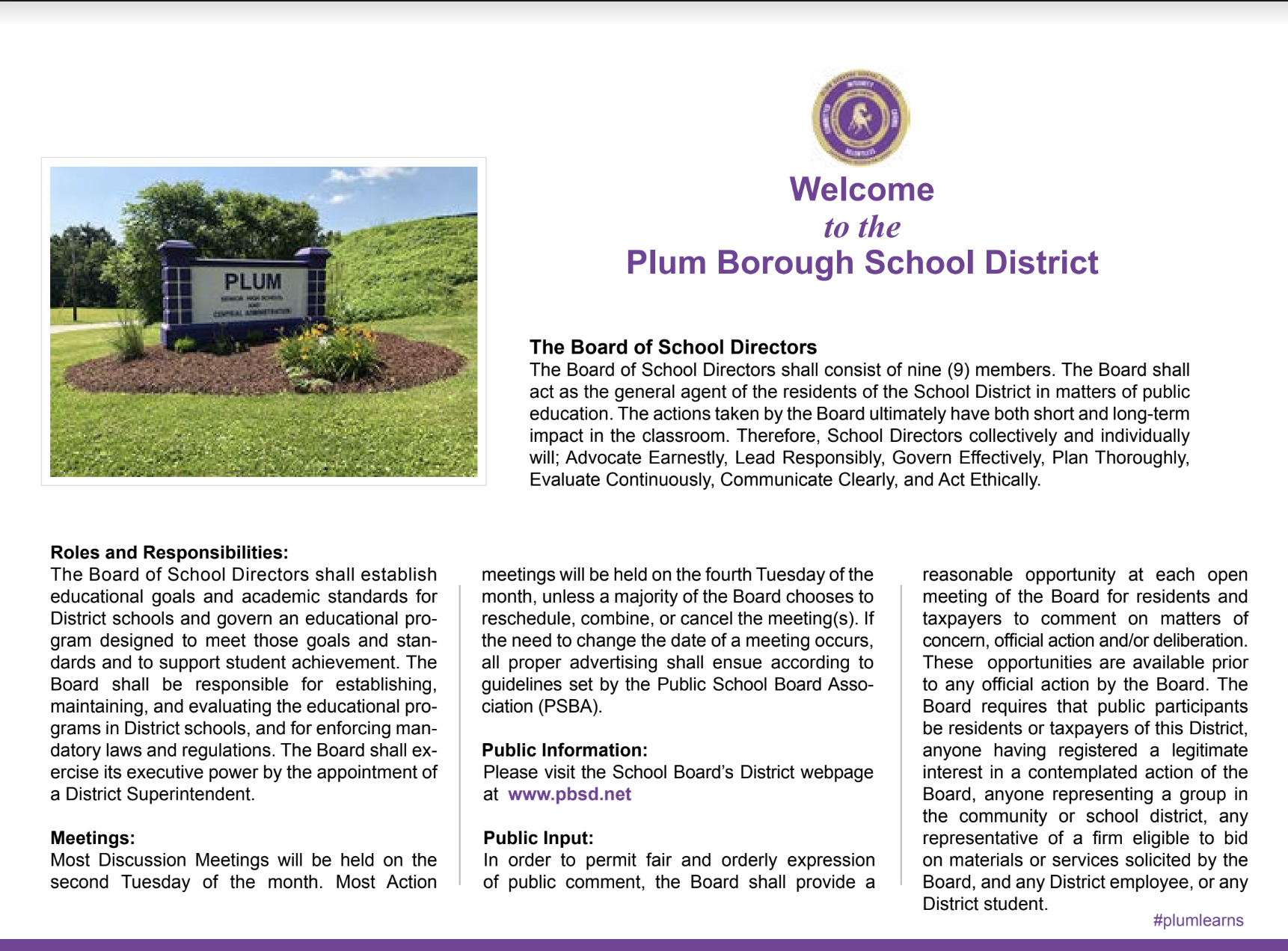 Welcome to the Plum Borough School District. The Board of School Directors shall consist of non(9) members. The Board shall act as s the general agent of the residents of the School District in matters of public education. The actions taken by the Boat ultimately have both short and Lon-teerrm impact in the classroom. Therefore, School Directors collectively and individually will; Advocate Earnestly, Lead Responsibly, Govern Effectively, Plan Thoroughly, Evaluate Continuously, Communicate Clearly, and Act Ethically.