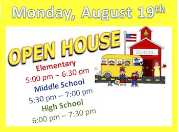 Monday, August 19th Open House Elementary 5-6:30pm, Middle 5:30-7pm, High School 6-7:30pm